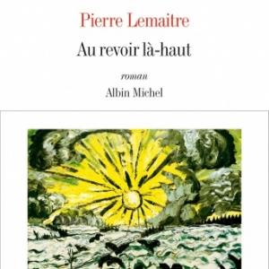 Au revoir la haut de Pierre Lemaitre  Editions Albin Michel.