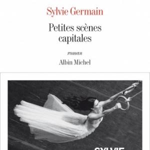 Petites scenes capitales de Sylvie Germain  Editions Albin Michel.