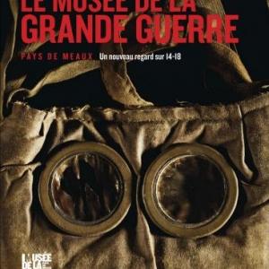 Le Musee de la Grande Guerre  Pays de Meaux, un nouveau regard sur 14/18  Editions Cherche Midi.