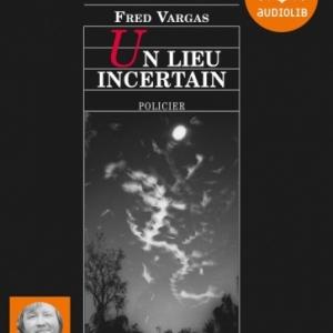 Un lieu incertain de Fred Vargas  Editions Audiolib.