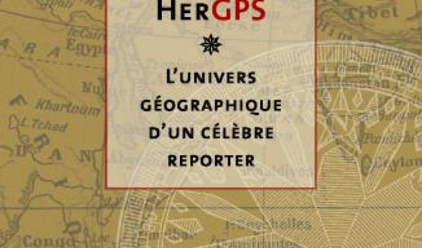 HerGPS  L'Univers géographique d'un celebre reporter de Daniel Justens et Alain Preaux  Editions Avant Propos.