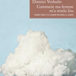 Comment ma femme m a rendu fou de Dimitri Verhulst    Editions Denoel.