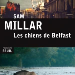Les Chiens de Belfast de Sam Millar   Editions Seuil.