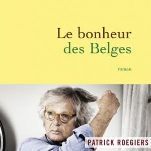 Le bonheur des Belges de Patrick Roegiers  Editions Grasset.